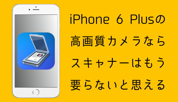 IPhone 6 Plusの高画質カメラならスキャナーはもう要らないと思える