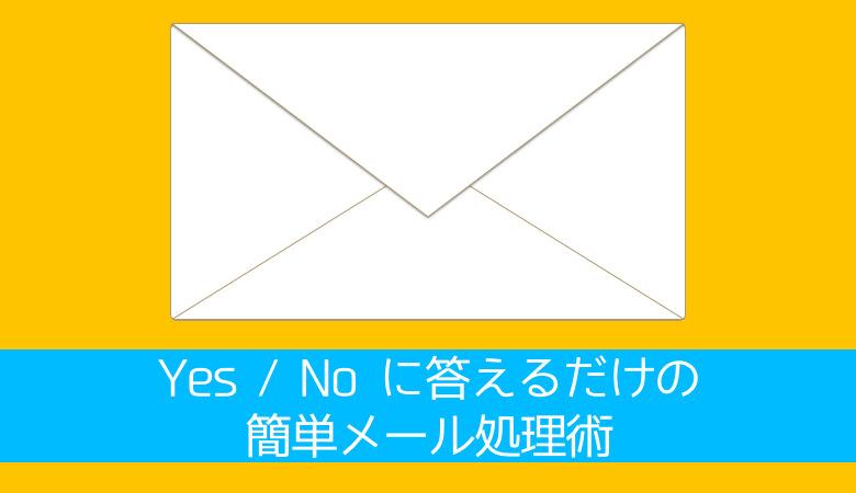 誰でも今日からできる Yes  No に答えるだけの簡単メール処理術