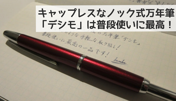 キャップレス!万年筆はノック式になるだけで最高に手軽で使いやすい