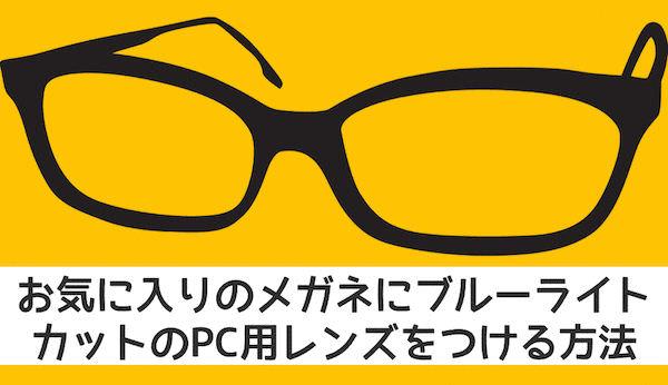 お気に入りのメガネにブルーライトカットのPC用レンズをつける方法