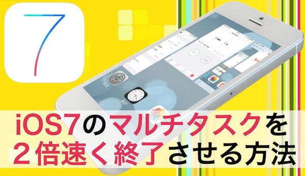 IOS7 のマルチタスクを2倍速く終了させる方法