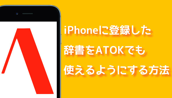 IPhoneの辞書に登録した単語をATOKでも使うために一括登録する方法
