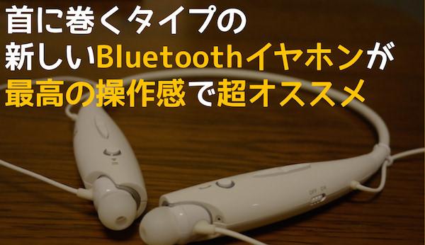首に巻く新しいスタイルのBluetoothイヤホンは最高の操作感