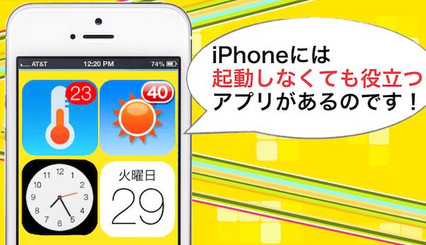 IPhoneの起動しなくても役立つアプリ