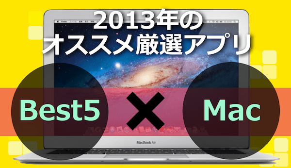 2013年 Mac×Best5 お世話になりまくりの厳選アプリはコレ