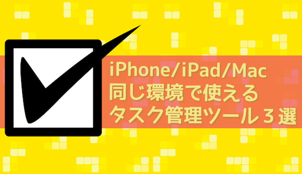 IPhone iPad Macで同期できるオススメのタスク管理サービス3選